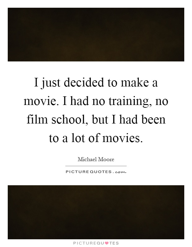 I just decided to make a movie. I had no training, no film school, but I had been to a lot of movies Picture Quote #1