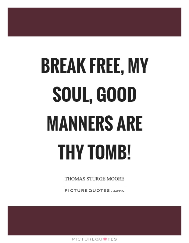 Break free, my soul, good manners are thy tomb! Picture Quote #1