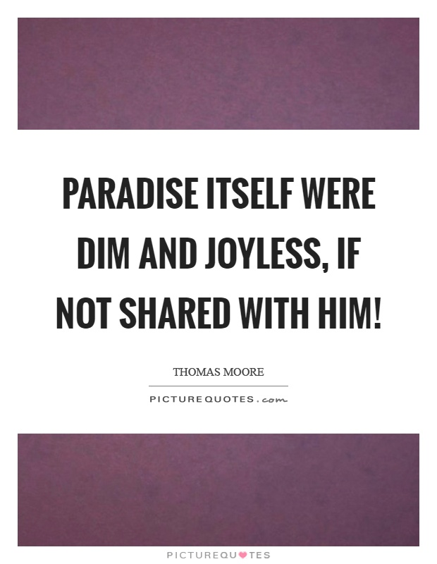 Paradise itself were dim and joyless, if not shared with him! Picture Quote #1