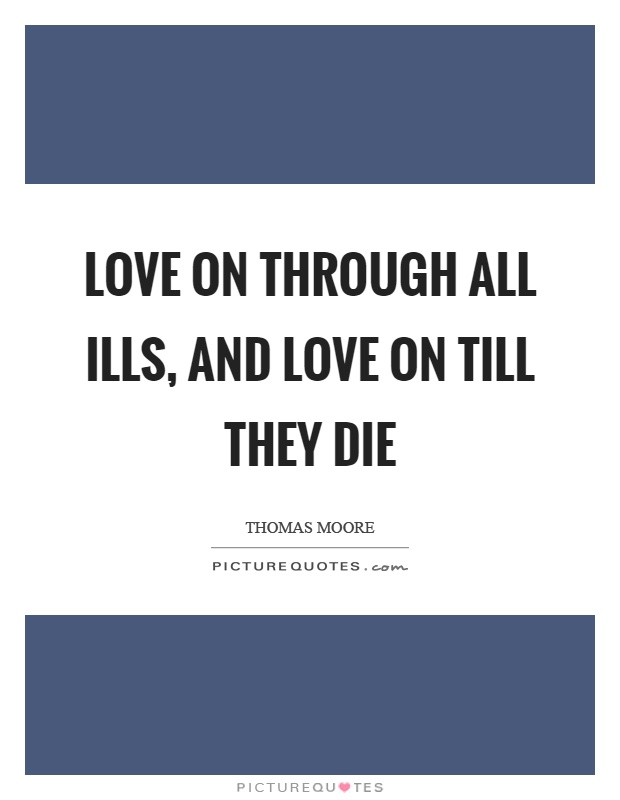 Love on through all ills, and love on till they die Picture Quote #1