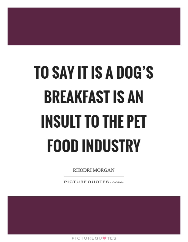 To say it is a dog's breakfast is an insult to the pet food industry Picture Quote #1