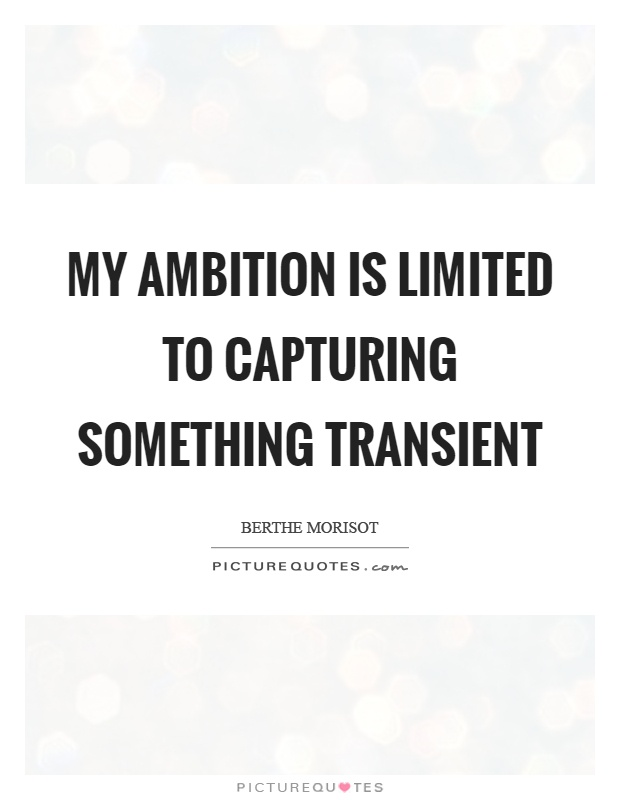 My ambition is limited to capturing something transient Picture Quote #1