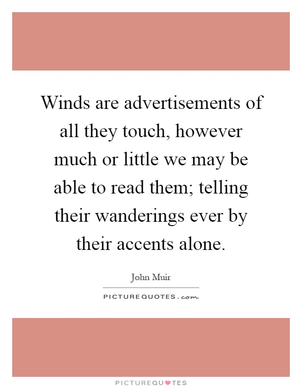 Winds are advertisements of all they touch, however much or little we may be able to read them; telling their wanderings ever by their accents alone Picture Quote #1