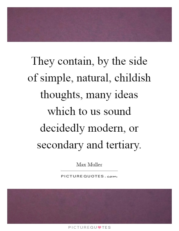 They contain, by the side of simple, natural, childish thoughts, many ideas which to us sound decidedly modern, or secondary and tertiary Picture Quote #1