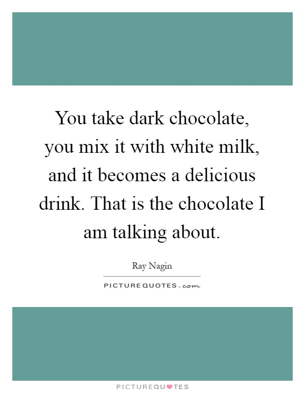 You take dark chocolate, you mix it with white milk, and it becomes a delicious drink. That is the chocolate I am talking about Picture Quote #1
