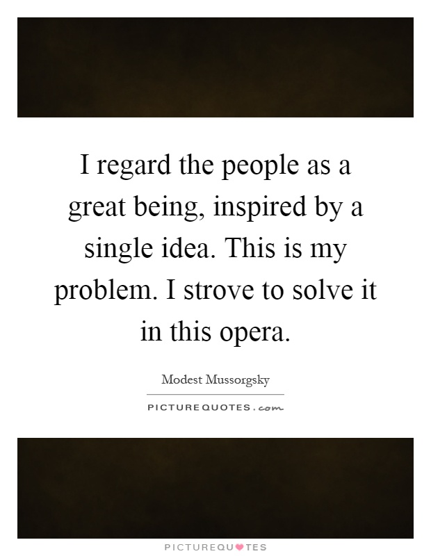 I regard the people as a great being, inspired by a single idea. This is my problem. I strove to solve it in this opera Picture Quote #1