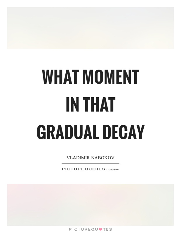 What moment in that gradual decay Picture Quote #1