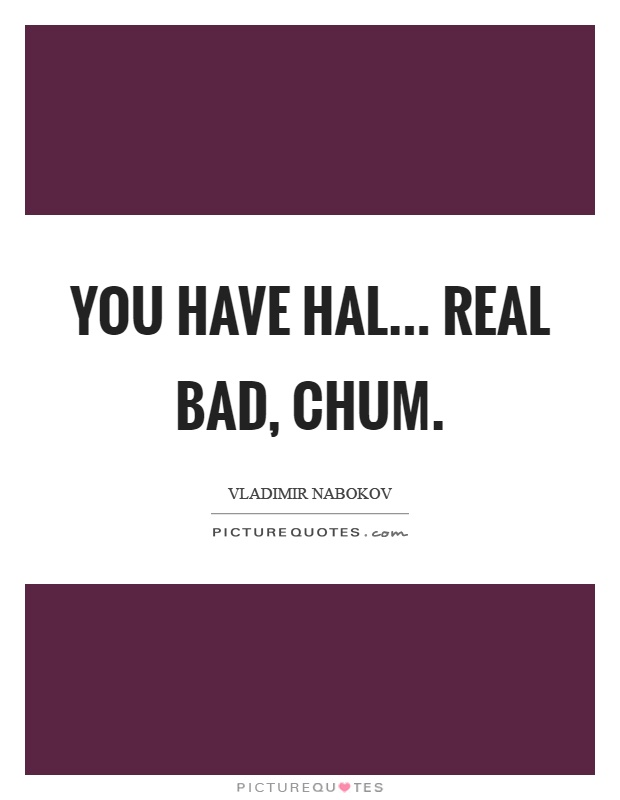 You have hal... Real bad, chum Picture Quote #1