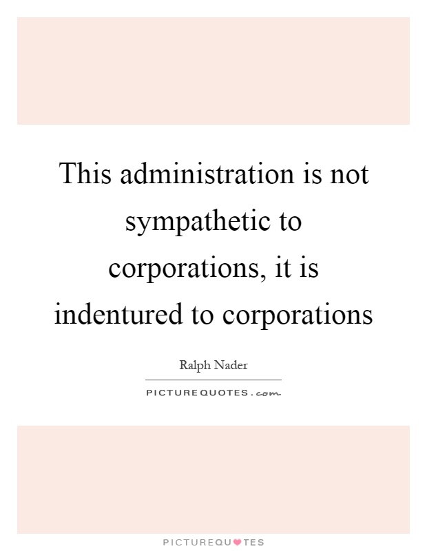 This administration is not sympathetic to corporations, it is indentured to corporations Picture Quote #1