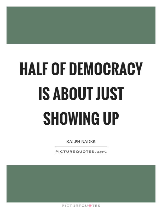 Half of democracy is about just showing up Picture Quote #1
