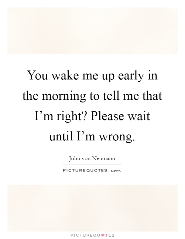You wake me up early in the morning to tell me that I'm right? Please wait until I'm wrong Picture Quote #1