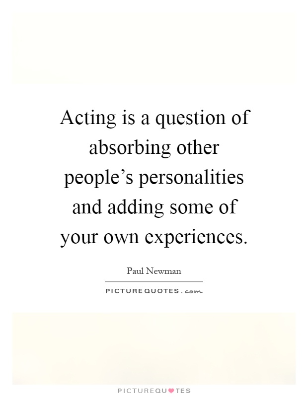 Acting is a question of absorbing other people's personalities and adding some of your own experiences Picture Quote #1