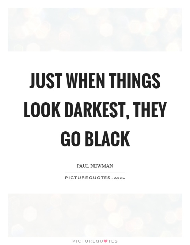 Just when things look darkest, they go black Picture Quote #1