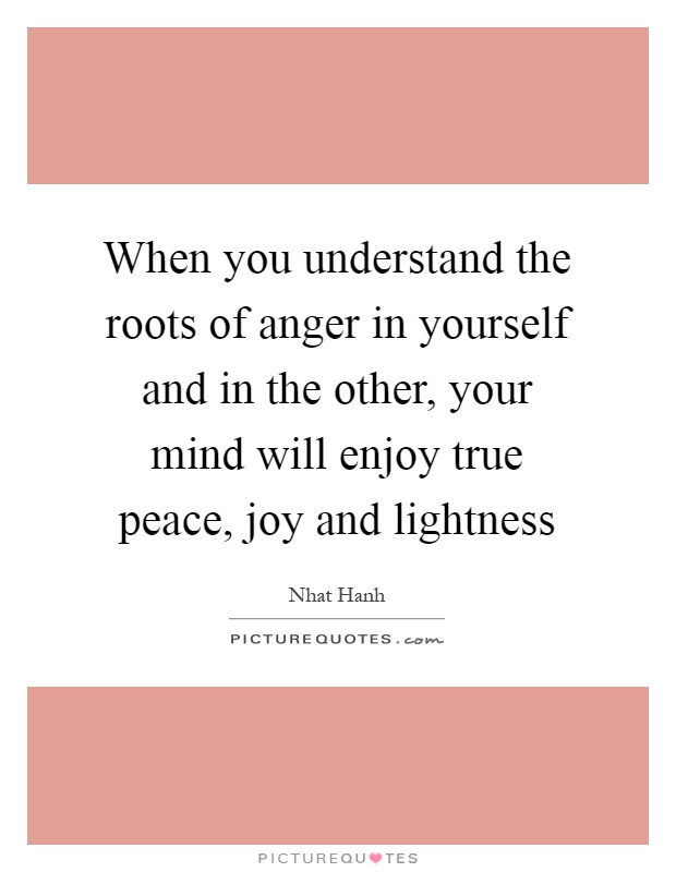 When you understand the roots of anger in yourself and in the other, your mind will enjoy true peace, joy and lightness Picture Quote #1
