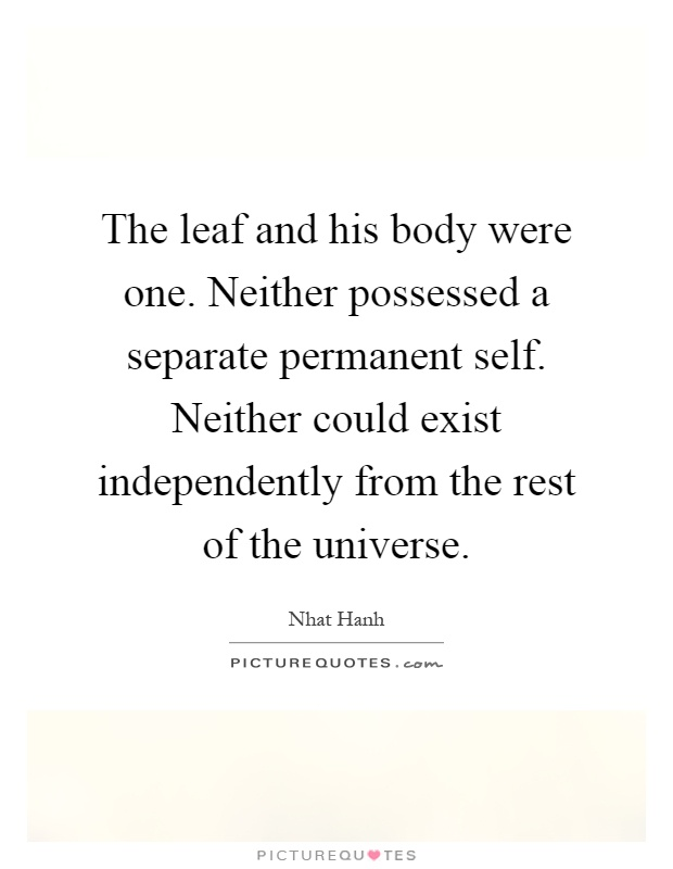 The leaf and his body were one. Neither possessed a separate permanent self. Neither could exist independently from the rest of the universe Picture Quote #1
