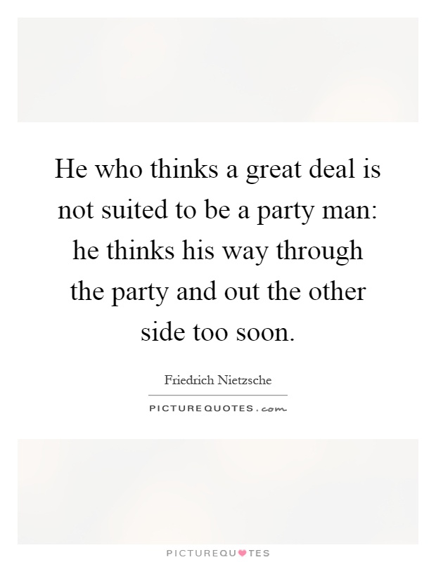 He who thinks a great deal is not suited to be a party man: he thinks his way through the party and out the other side too soon Picture Quote #1