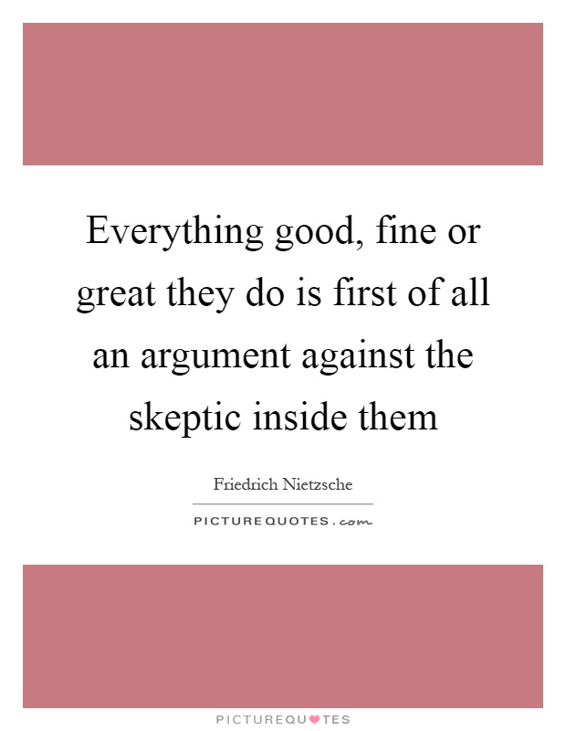 Everything good, fine or great they do is first of all an argument against the skeptic inside them Picture Quote #1