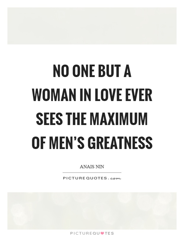 No one but a woman in love ever sees the maximum of men's greatness Picture Quote #1