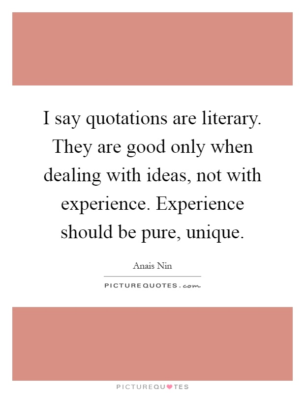 I say quotations are literary. They are good only when dealing with ideas, not with experience. Experience should be pure, unique Picture Quote #1