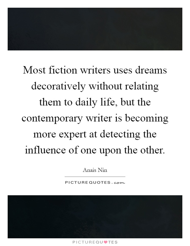 Most fiction writers uses dreams decoratively without relating them to daily life, but the contemporary writer is becoming more expert at detecting the influence of one upon the other Picture Quote #1