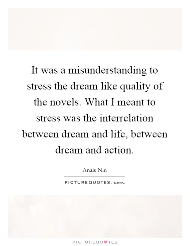 It was a misunderstanding to stress the dream like quality of the novels. What I meant to stress was the interrelation between dream and life, between dream and action Picture Quote #1