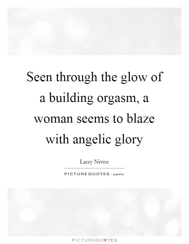 Seen through the glow of a building orgasm, a woman seems to blaze with angelic glory Picture Quote #1