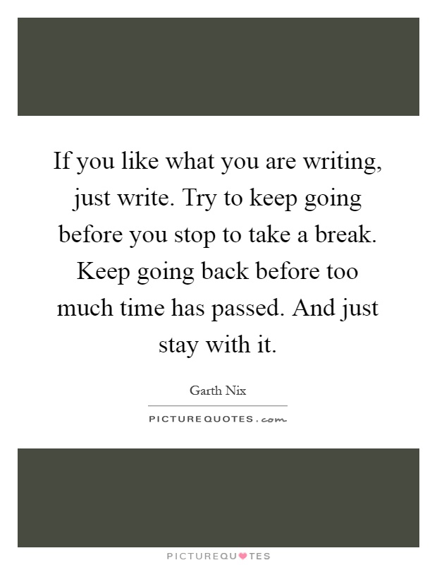 If you like what you are writing, just write. Try to keep going before you stop to take a break. Keep going back before too much time has passed. And just stay with it Picture Quote #1