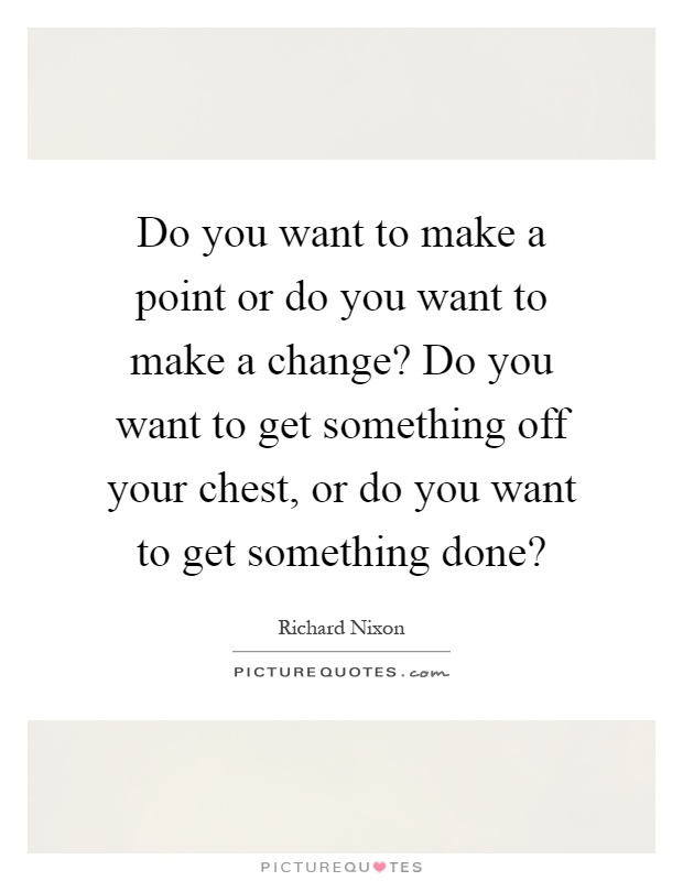 Do you want to make a point or do you want to make a change? Do you want to get something off your chest, or do you want to get something done? Picture Quote #1