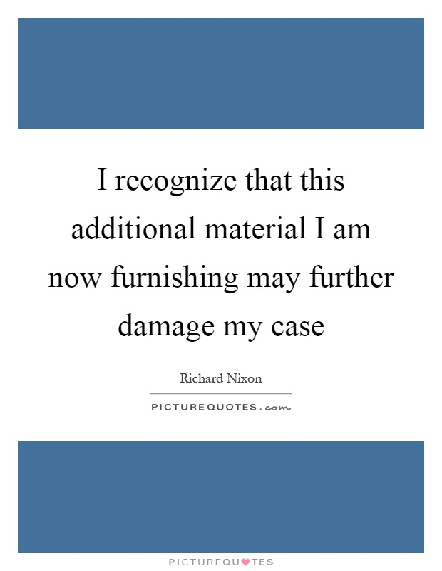 I recognize that this additional material I am now furnishing may further damage my case Picture Quote #1