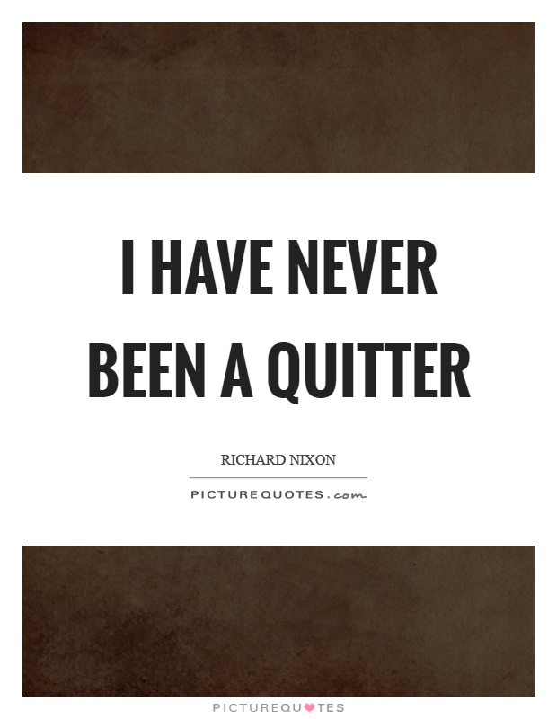 I have never been a quitter Picture Quote #1