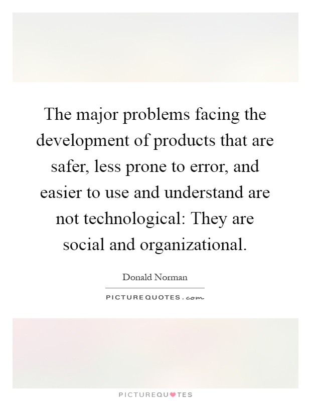 The major problems facing the development of products that are safer, less prone to error, and easier to use and understand are not technological: They are social and organizational Picture Quote #1