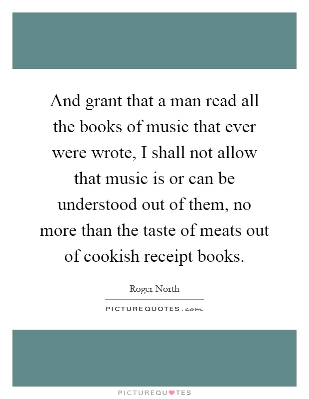 And grant that a man read all the books of music that ever were wrote, I shall not allow that music is or can be understood out of them, no more than the taste of meats out of cookish receipt books Picture Quote #1