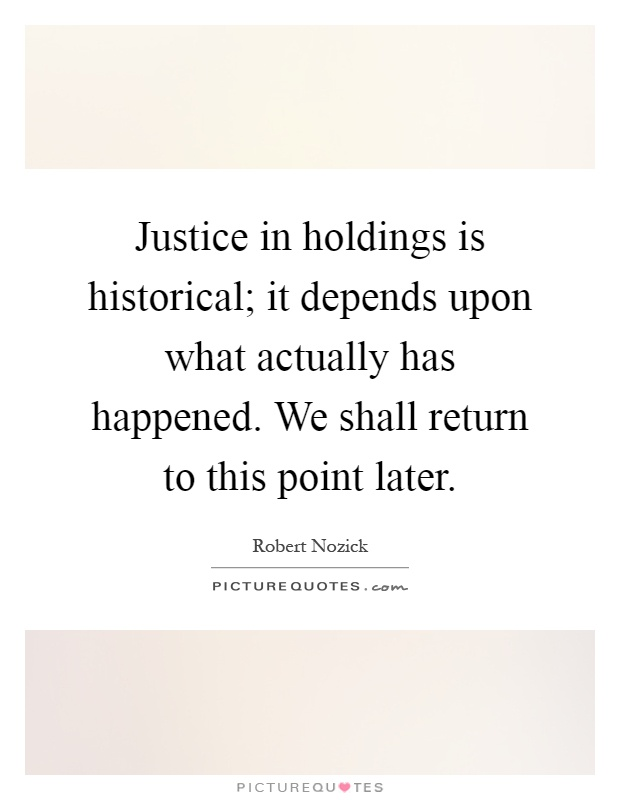 Justice in holdings is historical; it depends upon what actually has happened. We shall return to this point later Picture Quote #1