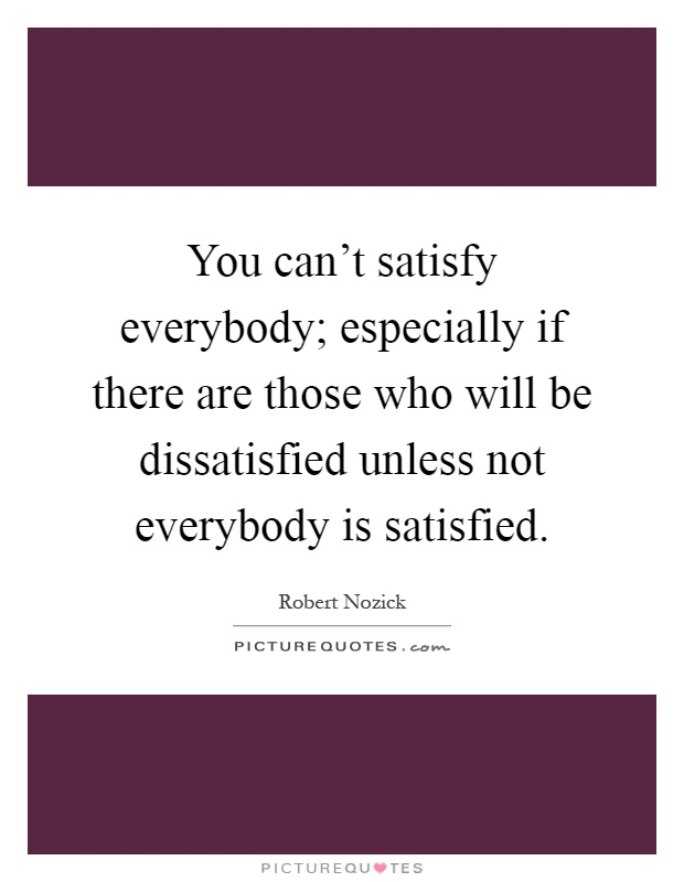 You can't satisfy everybody; especially if there are those who will be dissatisfied unless not everybody is satisfied Picture Quote #1