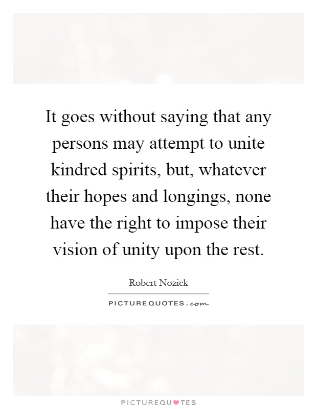 It goes without saying that any persons may attempt to unite kindred spirits, but, whatever their hopes and longings, none have the right to impose their vision of unity upon the rest Picture Quote #1