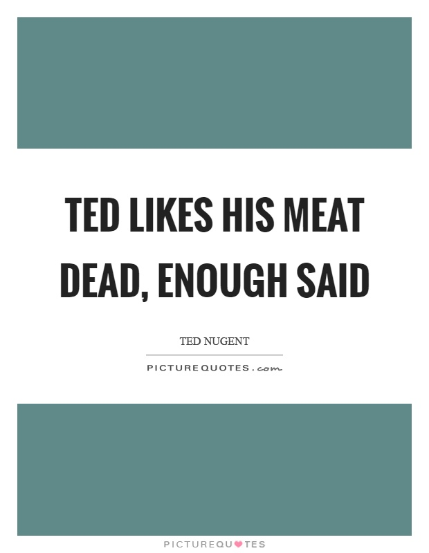 Ted likes his meat dead, enough said Picture Quote #1