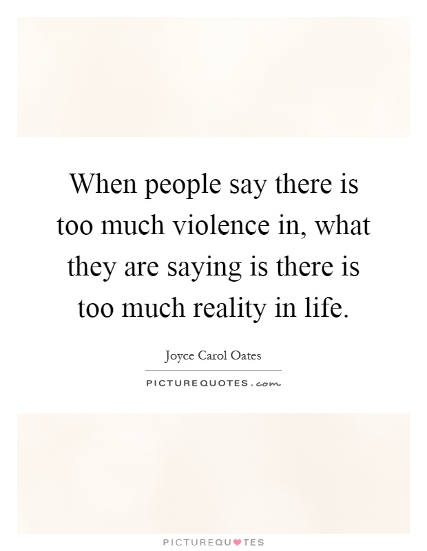 When people say there is too much violence in, what they are saying is there is too much reality in life Picture Quote #1