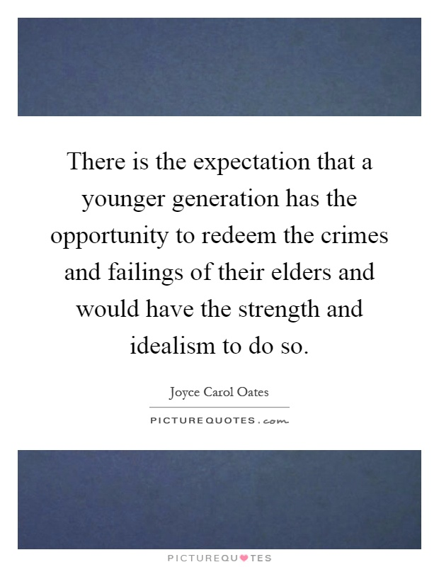 There is the expectation that a younger generation has the opportunity to redeem the crimes and failings of their elders and would have the strength and idealism to do so Picture Quote #1