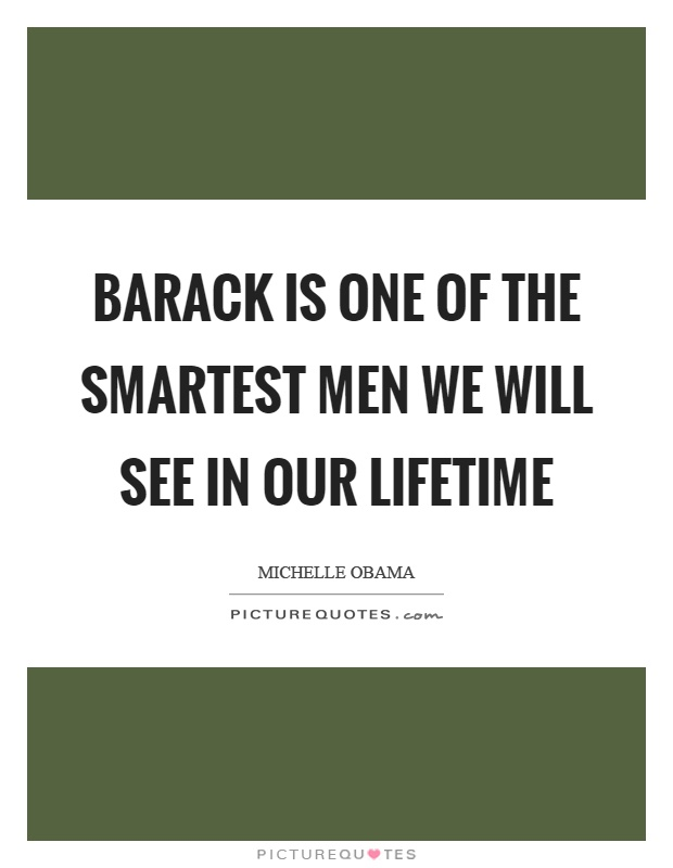Barack is one of the smartest men we will see in our lifetime Picture Quote #1