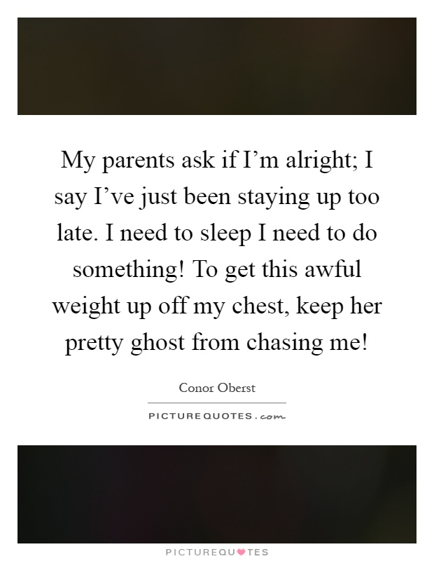 My parents ask if I'm alright; I say I've just been staying up too late. I need to sleep I need to do something! To get this awful weight up off my chest, keep her pretty ghost from chasing me! Picture Quote #1