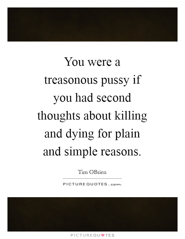 You were a treasonous pussy if you had second thoughts about killing and dying for plain and simple reasons Picture Quote #1