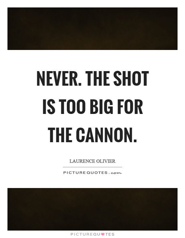 Never. The shot is too big for the cannon Picture Quote #1