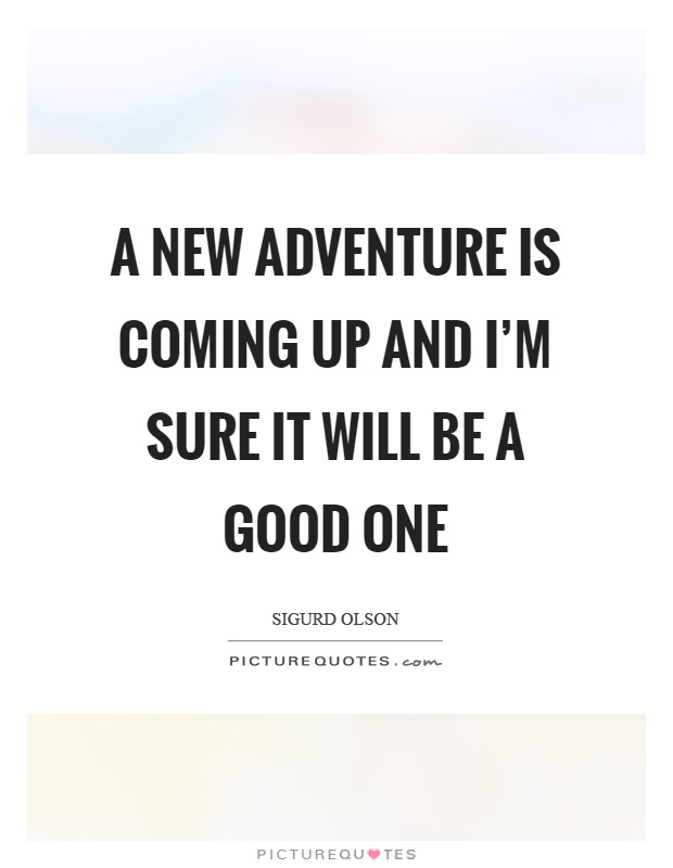 A new adventure is coming up and I'm sure it will be a good one Picture Quote #1