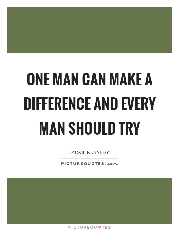 One man can make a difference and every man should try ...