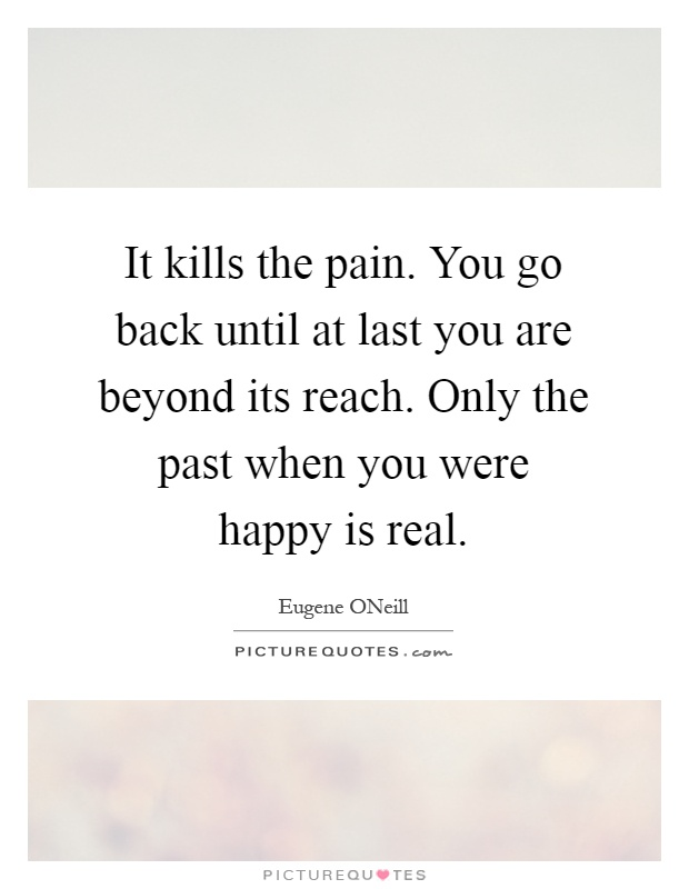 It kills the pain. You go back until at last you are beyond its reach. Only the past when you were happy is real Picture Quote #1