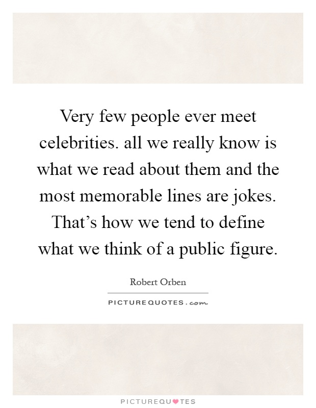 Very few people ever meet celebrities. all we really know is what we read about them and the most memorable lines are jokes. That's how we tend to define what we think of a public figure Picture Quote #1
