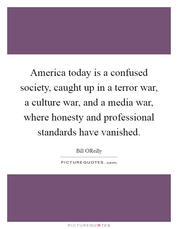 America today is a confused society, caught up in a terror war, a culture war, and a media war, where honesty and professional standards have vanished Picture Quote #1