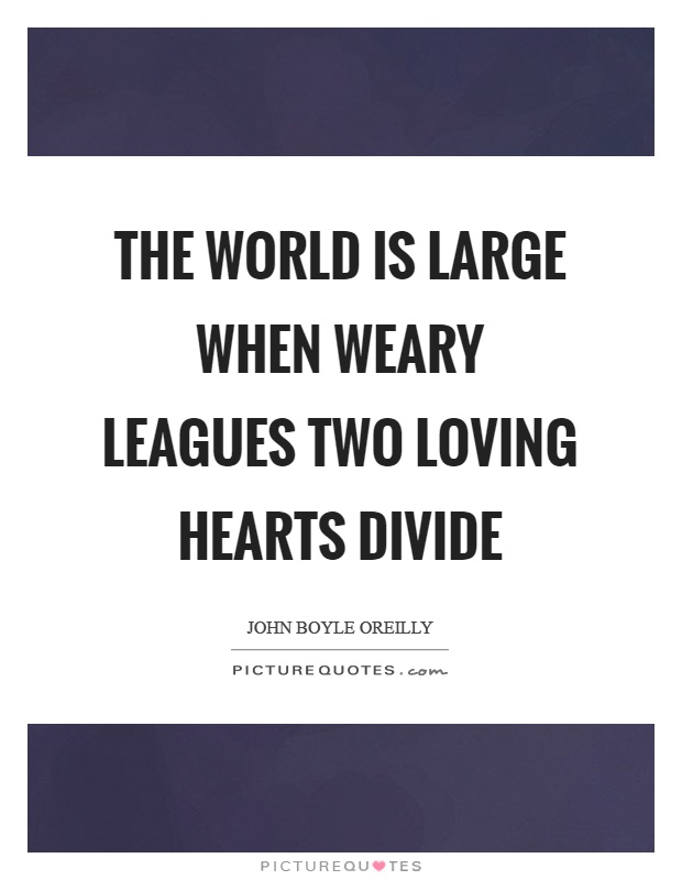 The world is large when weary leagues two loving hearts divide Picture Quote #1