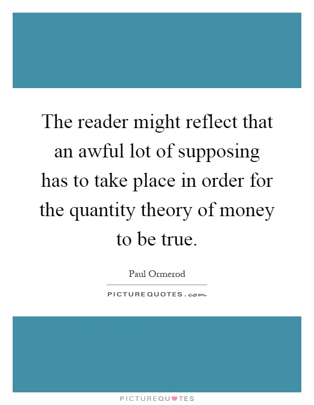 The reader might reflect that an awful lot of supposing has to take place in order for the quantity theory of money to be true Picture Quote #1