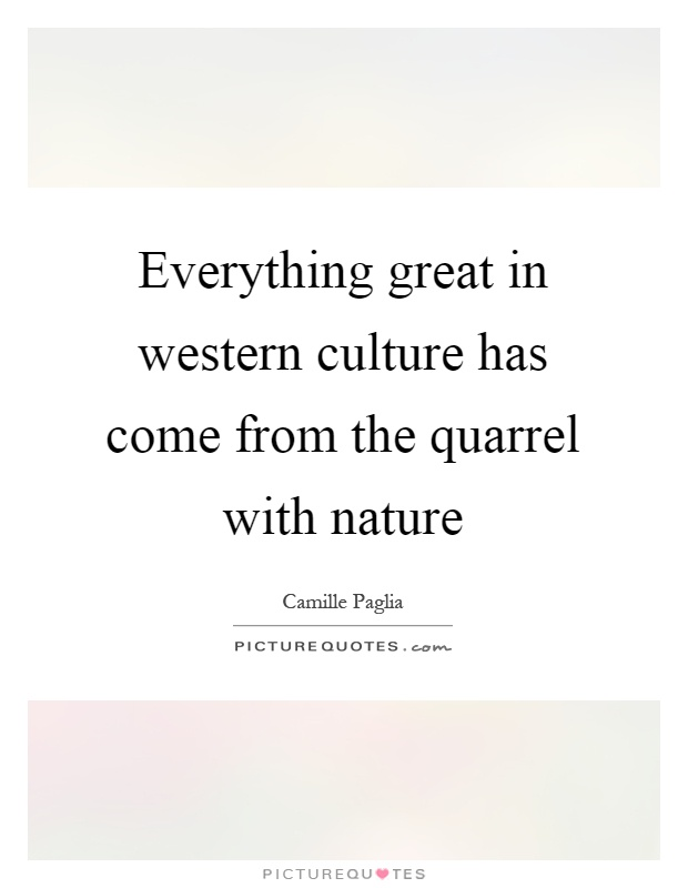 Everything great in western culture has come from the quarrel with nature Picture Quote #1